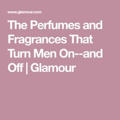 79c8457dc9 The Perfumes and Fragrances That Turn Men On--and Off
