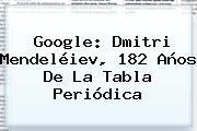 http://tecnoautos.com/wp-content/uploads/imagenes/tendencias/thumbs/google-dmitri-mendeleiev-182-anos-de-la-tabla-periodica.jpg Dmitri Mendeléiev. Google: Dmitri Mendeléiev, 182 años de la tabla periódica, Enlaces, Imágenes, Videos y Tweets - http://tecnoautos.com/actualidad/dmitri-mendeleiev-google-dmitri-mendeleiev-182-anos-de-la-tabla-periodica/