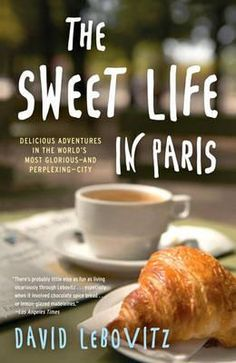 Blogger David Lebovitz: The Sweet Life in Paris, Delicious Adventures in the World's Most Glorious--And Perplexing--City