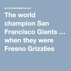 The world champion San Francisco Giants … when they were Fresno Grizzlies |