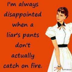 liars...i know a few bloomers that should burst into flames....tell the truth less to remember