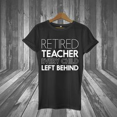 retired teacher every child left behind, teacher, teacher shirt, teacher gift, teacher t shirt, gifts, tshirt, t shirt, tee, tshirts, sale