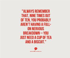 "Ha! Very true! ""Always remember that, nine times out of ten, you probably aren't having a full-on nervous breakdown- you just need a cup of tea and a biscuit"". #Inspiration"