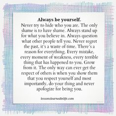 Lessons Learned in Life | Never apologize for being you.
