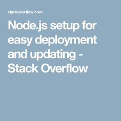 Node.js setup for easy deployment and updating - Stack Overflow