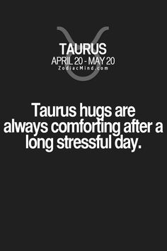 Taurus hugs are always comfortable after a long stressful day.