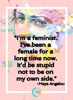 I'm a feminist. I've been a female for a long time now. It'd be stupid not be be on my own side-Maya Angelou Life Quotes Love, Me Quotes, Girl Power Quotes, Girly Quotes, Power Girl, Crush Quotes, Woman Quotes, True Words, Feminism Quotes
