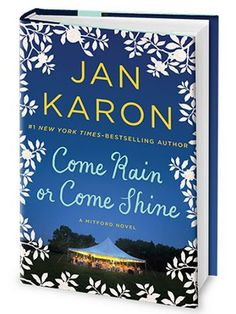 "Come Rain or Come Shine by Jan Karon (2015)  || ""Jan Karon delivers the wedding that millions of Mitford fans have waited for. It's a June day in the mountains, with more than a few creatures great and small, and you're invited—because you're family."""