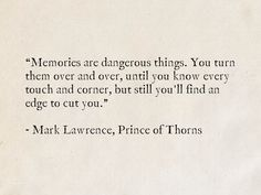 Memories are dangerous things. You turn them over and over, until you know every touch and corner, but still you'll find an edge to cut you. - Mark Lawrence, Prince of Thorns Poetry Quotes, Book Quotes, Words Quotes, Wise Words, Edge Quotes, Lines Quotes, Proverbs Quotes, Faith Quotes, Dark Words