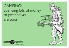 CAMPING: Spending lots of money to pretend you are poor.  And homeless!!!  lol