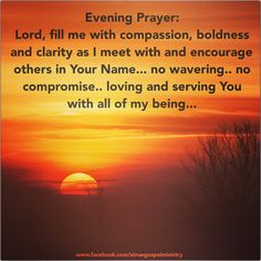 Evening Prayer: Lord, fill me with compassion, boldness and clarity as I meet with and encourage others in Your Name... no wavering.. no compromise.. loving and serving You with all of my being... #eveningprayer #instaquote #quote #seekgod #godsword #godislove #gospel #jesus #jesussaves #teamjesus #LHBK #youthministry #preach #testify #pray #rollin4Christ #compassion #boldness #clarity #serving #love #faith #hope