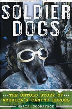 Soldier Dogs: The Untold Story of America's Canine Heroes by Marie Goodavage. In this book, the author, a leading dog-blogger offers a tour of military working dogs' extraordinary training, heroic accomplishments, and the lasting impacts they have on those who work with them.