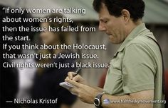 """""""If only women are talking about women's rights, then the issue has failed from the start. If you think about the Holocaust, that wasn't just a Jewish issue. Civil rights weren't just a black issue.""""   — Nicholas Kristof."""
