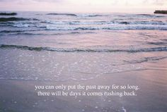 You Can Only Put the Past Away For So Long, There Will Be Days It Comes Rushing Back