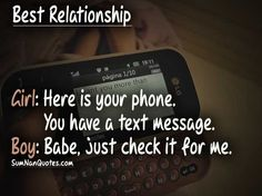 Best relationship: Girl: Here is your phone. You have a text message. Boy: Babe, just check it for me. , , best relationship relationship advice love quote  , Quotes on Pictures, Sumnan Quotes