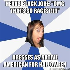 I hate it when people dress as Native Americans for Halloween. For some reason, Native Americans are the one race that it's okay to be racist against. Dressing as a black person for Halloween is distasteful and offensive, but dressing as a Native American is funny and cute.
