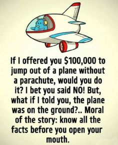 If I offered you $100,000 to jump out of a plane without a parachute, would you do it? I bet you said 'No!' But, what if I told you, the plane was on the ground?.. Moral of the story: know all the facts before you open your mouth.