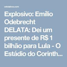 Explosivo: Emílio Odebrecht DELATA: Dei um presente de  R$ 1 bilhão para Lula - O Estádio do Corinthians!