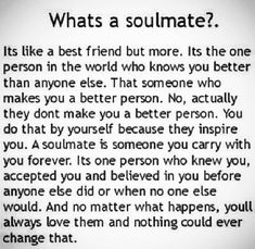 Soulmate...something that is beyond explanation when you meet that person. A connection on Every level- spiritually, emotionally, physically and mentally that doesn't require explanation, b/c it's understood b/w those 2 people. Unless you have experienced it, you won't understand it.