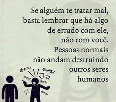 Se alguém te tratar mal, basta lembrar que há algo de errado com ele, não com você. Pessoas normais não andam destruindo outros seres humanos.