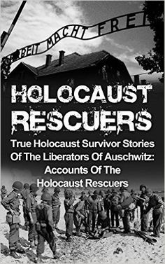 Amazon.com: Holocaust Rescuers: True Holocaust Survivor Stories Of The Liberators Of Auschwitz: Accounts Of The Holocaust Rescuers (Holocaust Survivor Stories, Holocaust ... Auschwitz And The Holocaust Book 2) eBook: Cyrus J. Zachary: Kindle Store