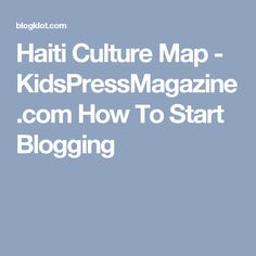 Haiti Culture Map - KidsPressMagazine.com How To Start Blogging