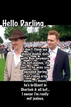 Tom Hiddleston Hello Darling: I don't think we should double date with Ben[edict Cumberbatch] anymore. I'm not jealous, it's just...