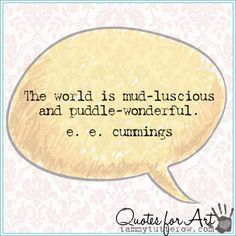 The world is mud-luscious and puddle-wonderful. e. e. cummings | Tammy Tutterow Quotes for Art