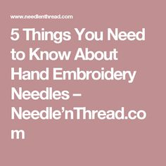5 Things You Need to Know About Hand Embroidery Needles – Needle'nThread.com