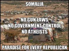 Somalia, no gun laws, no government control, no atheists. Paradise for every republican.  So, they should move to paradise!