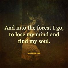 Into the forest I go to let my feet travel on wild ground. To let my hair blow like rustling leaves. When you call my name and I don't answer listen to the wind and you'll hear my laughter. I'm a wild one to catch me you need to become one.