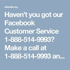 Haven't you got our Facebook Customer Service 1-888-514-9993? Make a call at 1-888-514-9993 and you will get our Facebook customer service as well as get the chance to claim the following services:- Do you know about Facebook's subscribe button? Do you know about Facebook's Hash tagging Feature?Do you know about Facebook's 'Say Thanks' Feature? http://www.monktech.net/facebook-customer-care-service-hacked-account.html