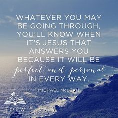 """Whatever you may be going through, you'll know when it's Jesus that answers you because it will be perfect and personal in every way."" - Michael McLean"