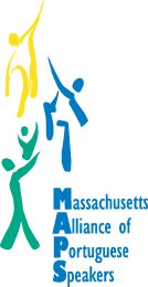 Massachusetts Alliance of Portuguese Speakers (MAPS)  MAPS works with and for the Brazilian, Cape Verdean, Portuguese and other Portuguese-speaking communities to increase access and remove barriers to health, education and social services through direct services, advocacy, leadership and community development.