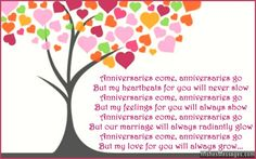 Anniversaries come, anniversaries go But my heartbeats for you will never slow Anniversaries come, anniversaries go But my feelings for you will always show Anniversaries come, anniversaries go But our marriage will always radiantly glow Anniversaries come, anniversaries go But my love for you will always grow via WishesMessages.com