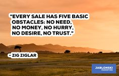 """""""EVERY SALE HAS FIVE BASIC OBSTACLES: NO NEED, NO MONEY, NO HURRY, NO DESIRE, NO TRUST."""""""