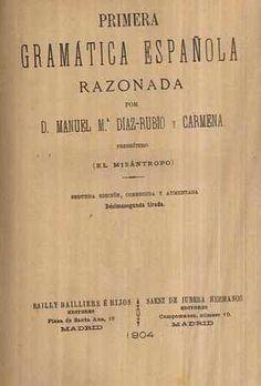 Primera gramática española razonada / por Manuel Mª Díaz-Rubio y Carmena (el misántropo) - 2ª ed. corr. y aum. - Madrid : Bailly-Bailliere é hijos, 1904 - 2 Vols.