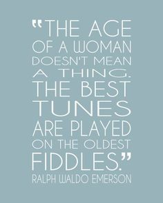 "Mother's Day gift idea. ""The age of a woman doesn't mean a thing. The best tunes are played on the oldest fiddles."" Ralph Waldo Emerson quote on aging gracefully. $18.00 art print, via PaperPlanePrints.etsy.com"