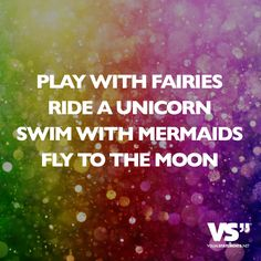Play with fairies. Ride a unicorn. Swim with mermaids. Fly to the moon.