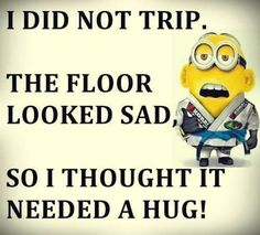 I did not trip. The floor looked sad, so i thought needed a hug