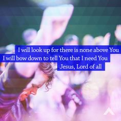 I will look up for there is none above You | I will bow down to tell You that I need You |  Jesus, Lord of all www.elevationchurch.org