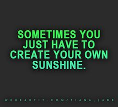 Sometimes you just have to create your own sunshine.  #quote #text #saying #words #sunshine #create