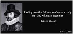 Reading maketh a full man, conference a ready man, and writing an exact man. (Francis Bacon) #quotes #quote #quotations #FrancisBacon  القراءة تصنع إنساناً كاملاً، والمشورة تصنع إنساناً مستعداً، والكتابة تصنع إنساناً دقيقاً. فرانسيس بيكون  فيلسوف ورجل دولة وكاتب انجليزي