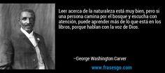 Leer acerca de la naturaleza está muy bien, pero si una persona camina por el bosque y escucha con atención, puede aprender más de lo que está en los libros, porque hablan con la voz de Dios. – George Washington Carver