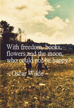 With freedom, books, flowers and the moon, who could not be happy? -Oscar Wilde...I'm not quite sure why, but I just love this quote very, very much. :>