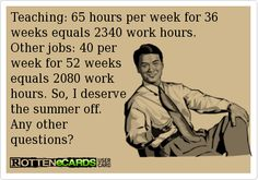 Teaching: 65 hours per week for 36 weeks equals 2340 work hours.   Other jobs: 40 per   week for 52 weeks   equals 2080 work   hours. So, I deserve   the summer off.   Any other   questions?