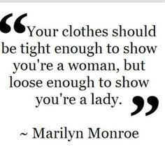 Your clothes should be tight enough to show you're a woman, but loose enough to show you're a lady.
