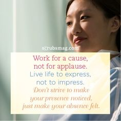 """Work for a cause, not for applause. Live life to express, not to impress. Don't strive to make your presence noticed, just make your absence felt."" #Nurses #Quotes #Inspirational"