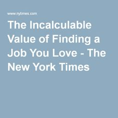 The Incalculable Value of Finding a Job You Love - The New York Times