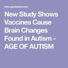* New Study Shows Vaccines Cause Brain Changes Found in Autism - AGE OF AUTISM